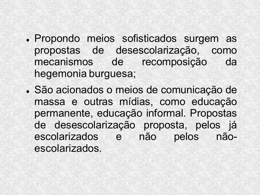 Propondo meios sofisticados surgem as propostas de desescolarização, como mecanismos de recomposição da hegemonia burguesa;