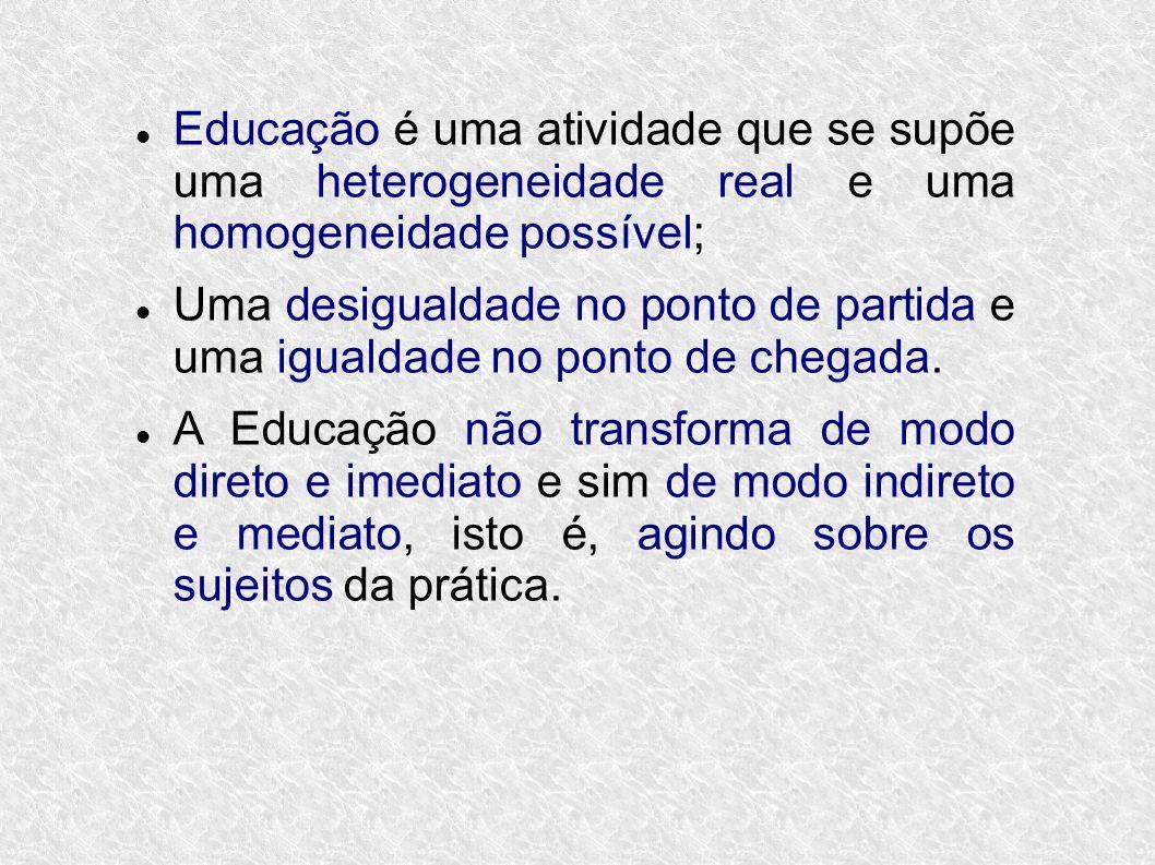 Educação é uma atividade que se supõe uma heterogeneidade real e uma homogeneidade possível;