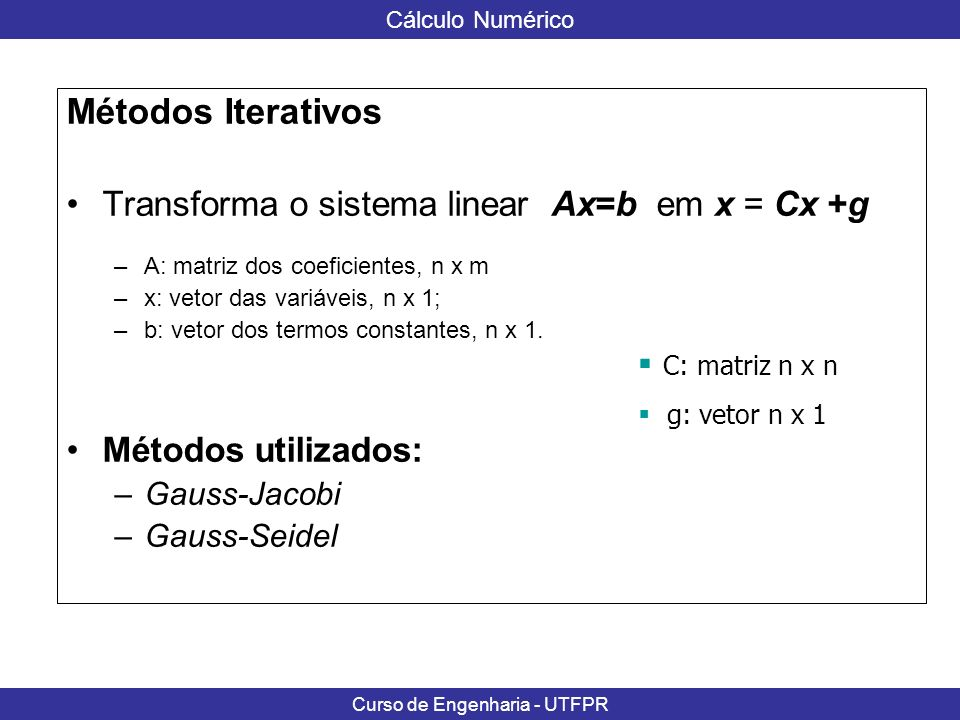 Métodos Iterativos Transforma o sistema linear Ax=b em x = Cx +g