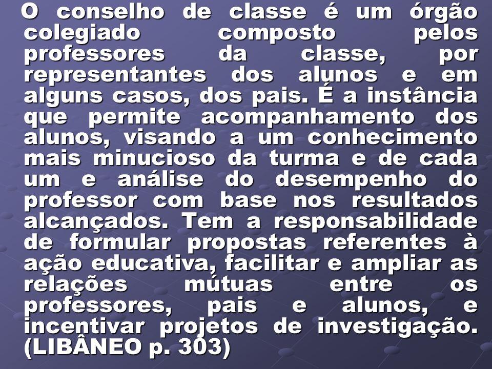 O conselho de classe é um órgão colegiado composto pelos professores da classe, por representantes dos alunos e em alguns casos, dos pais.