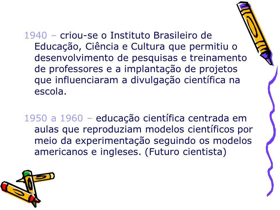 1940 – criou-se o Instituto Brasileiro de Educação, Ciência e Cultura que permitiu o desenvolvimento de pesquisas e treinamento de professores e a implantação de projetos que influenciaram a divulgação científica na escola.