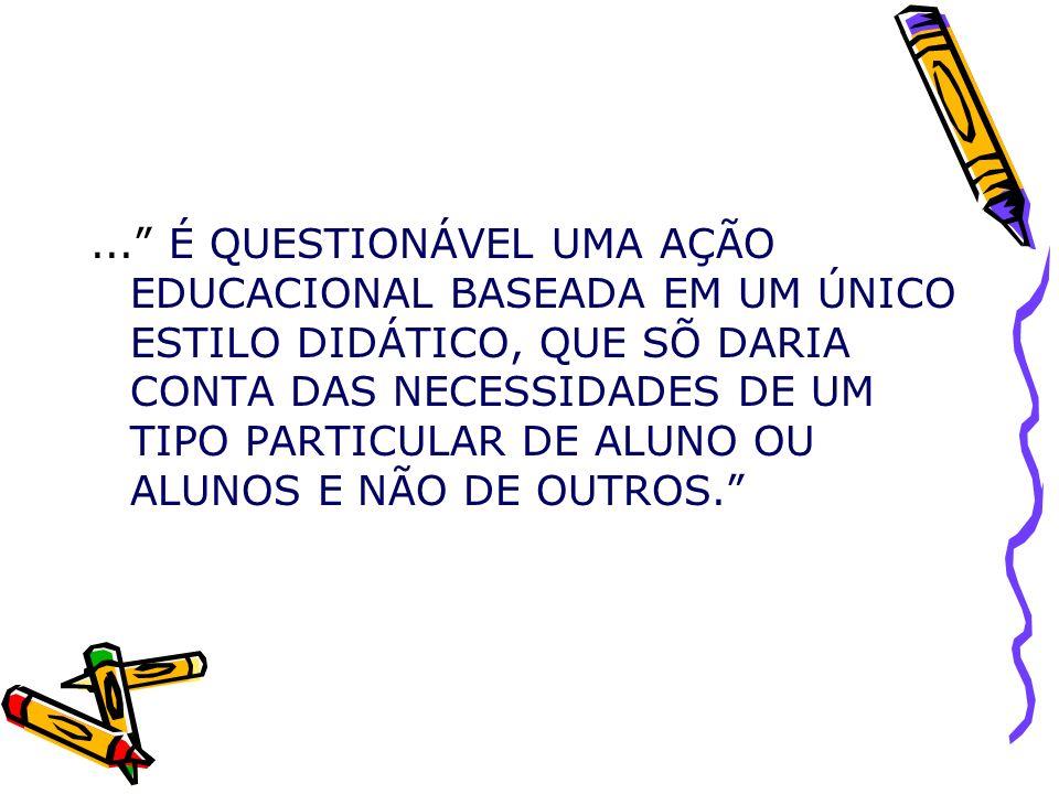 ... É QUESTIONÁVEL UMA AÇÃO EDUCACIONAL BASEADA EM UM ÚNICO ESTILO DIDÁTICO, QUE SÕ DARIA CONTA DAS NECESSIDADES DE UM TIPO PARTICULAR DE ALUNO OU ALUNOS E NÃO DE OUTROS.