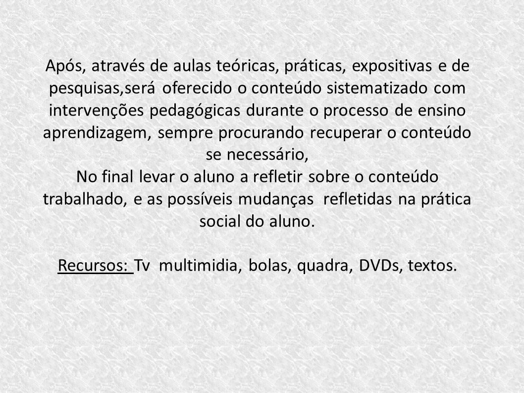 Recursos: Tv multimidia, bolas, quadra, DVDs, textos.