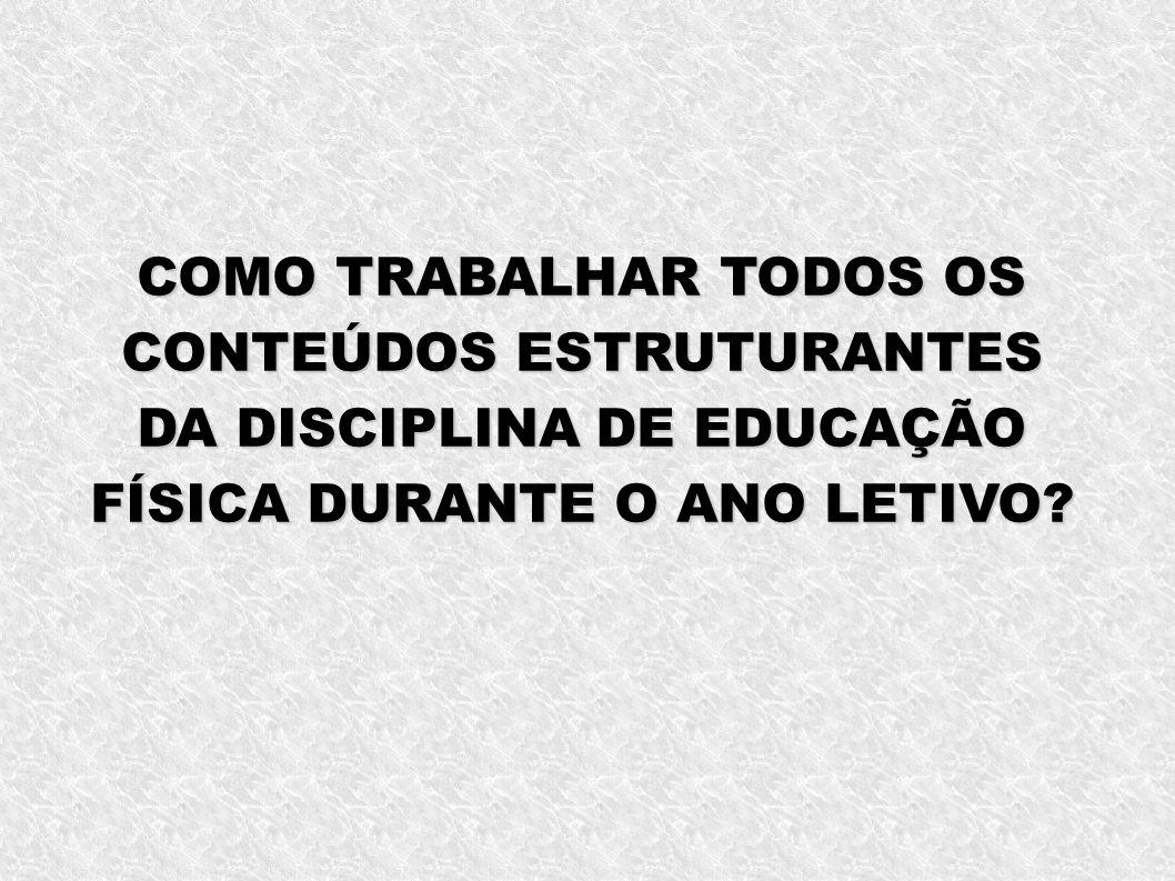 COMO TRABALHAR TODOS OS CONTEÚDOS ESTRUTURANTES DA DISCIPLINA DE EDUCAÇÃO FÍSICA DURANTE O ANO LETIVO
