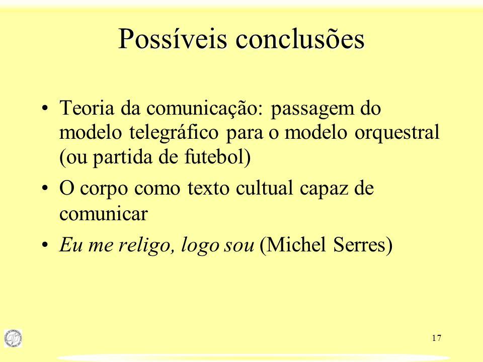 Possíveis conclusões Teoria da comunicação: passagem do modelo telegráfico para o modelo orquestral (ou partida de futebol)