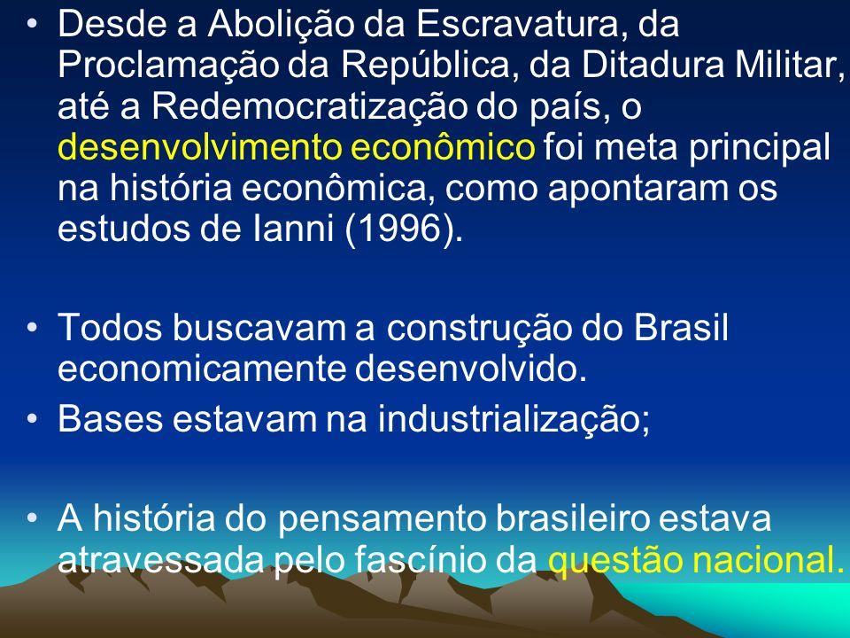 Desde a Abolição da Escravatura, da Proclamação da República, da Ditadura Militar, até a Redemocratização do país, o desenvolvimento econômico foi meta principal na história econômica, como apontaram os estudos de Ianni (1996).
