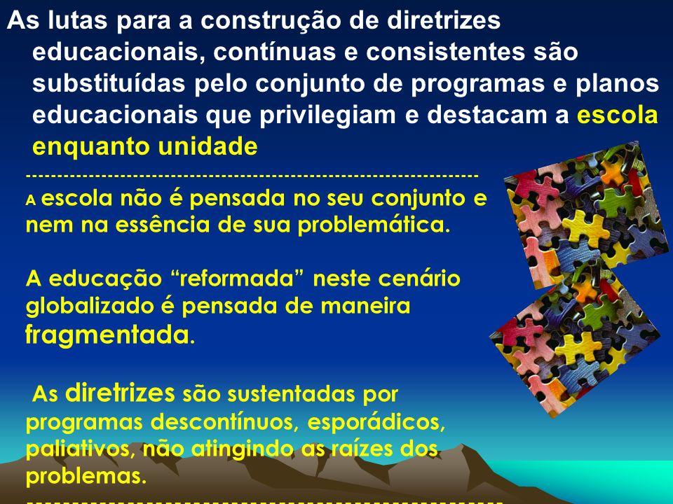 As lutas para a construção de diretrizes educacionais, contínuas e consistentes são substituídas pelo conjunto de programas e planos educacionais que privilegiam e destacam a escola enquanto unidade