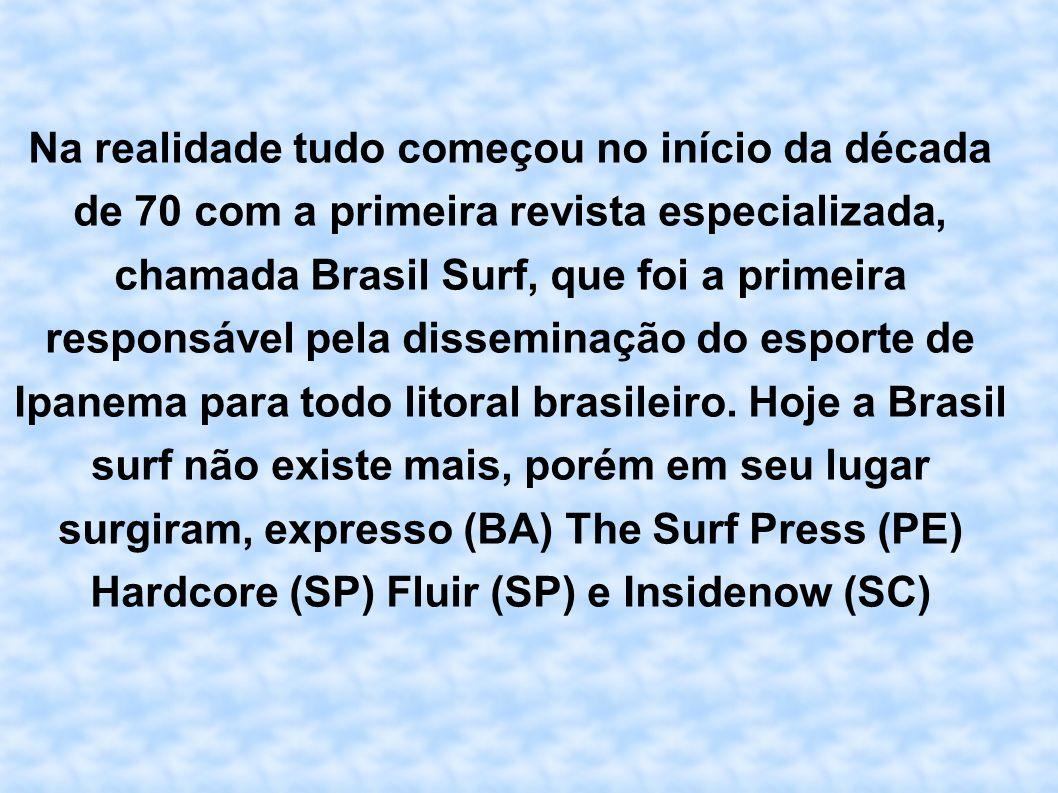 Na realidade tudo começou no início da década de 70 com a primeira revista especializada, chamada Brasil Surf, que foi a primeira responsável pela disseminação do esporte de Ipanema para todo litoral brasileiro.