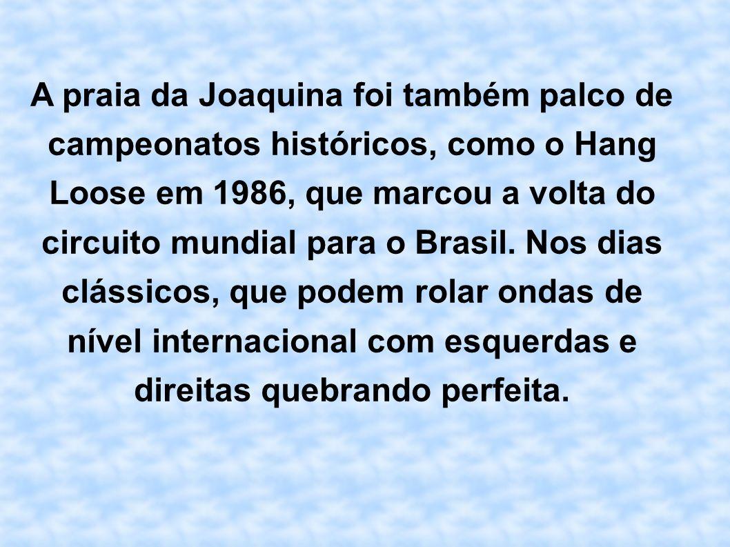 A praia da Joaquina foi também palco de campeonatos históricos, como o Hang Loose em 1986, que marcou a volta do circuito mundial para o Brasil.