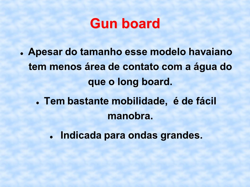 Gun board Apesar do tamanho esse modelo havaiano tem menos área de contato com a água do que o long board.