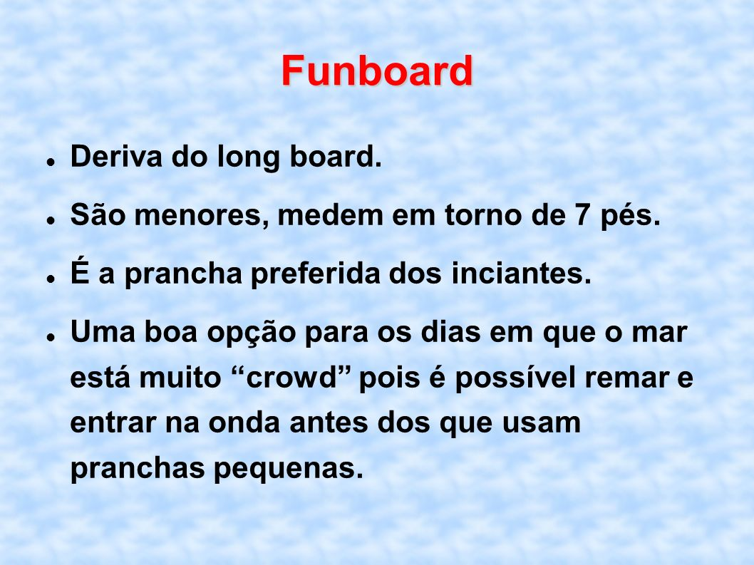 Funboard Deriva do long board. São menores, medem em torno de 7 pés.