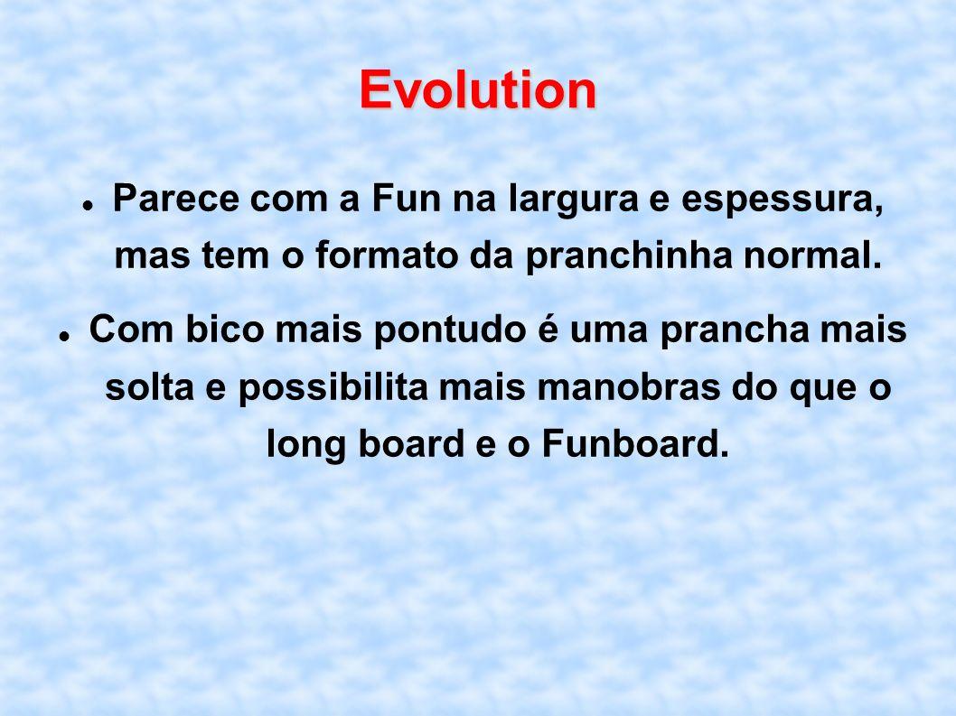 Evolution Parece com a Fun na largura e espessura, mas tem o formato da pranchinha normal.