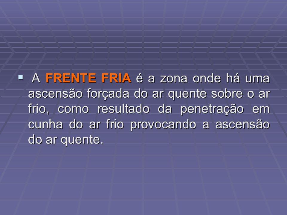 A FRENTE FRIA é a zona onde há uma ascensão forçada do ar quente sobre o ar frio, como resultado da penetração em cunha do ar frio provocando a ascensão do ar quente.