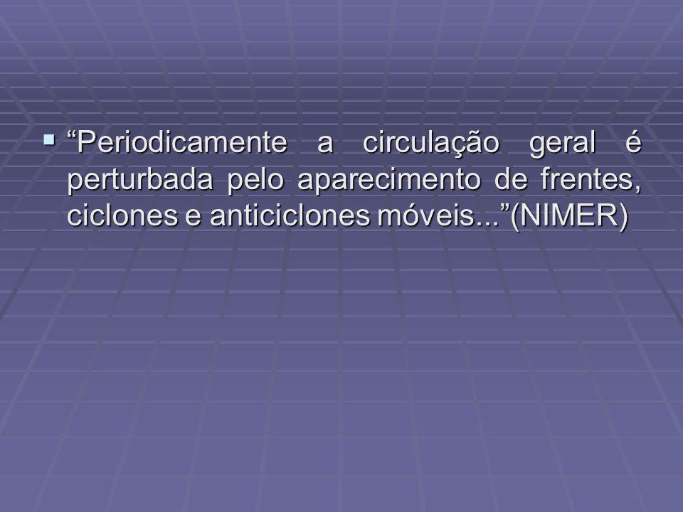 Periodicamente a circulação geral é perturbada pelo aparecimento de frentes, ciclones e anticiclones móveis... (NIMER)
