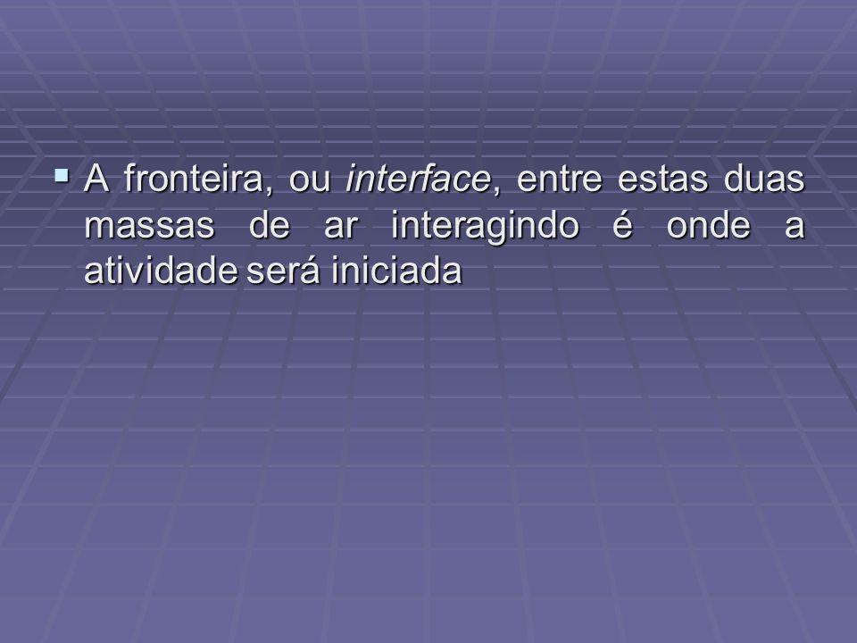 A fronteira, ou interface, entre estas duas massas de ar interagindo é onde a atividade será iniciada