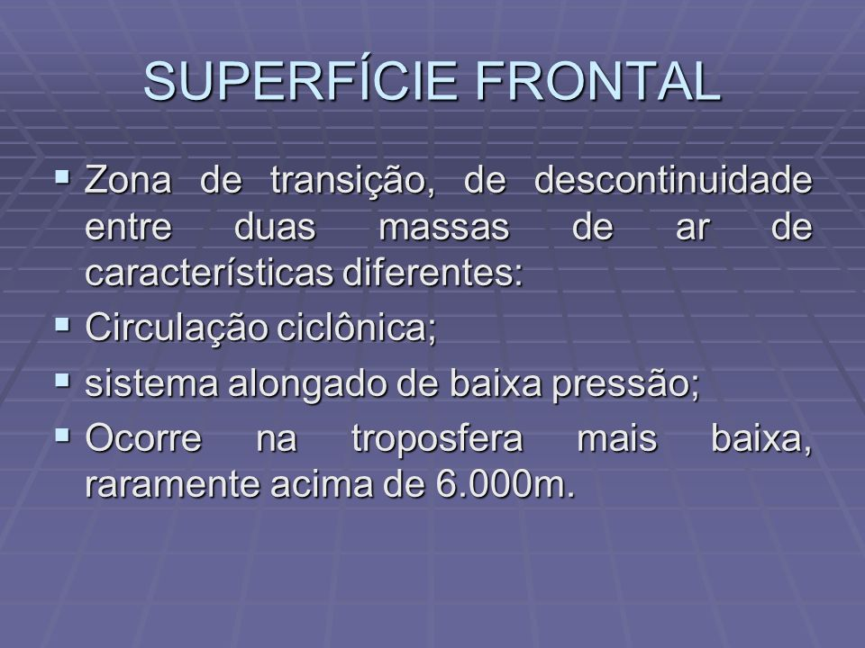 SUPERFÍCIE FRONTALZona de transição, de descontinuidade entre duas massas de ar de características diferentes: