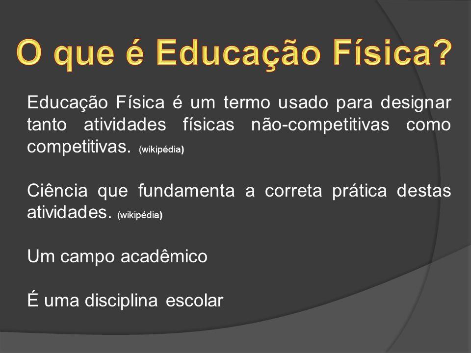 O que é Educação Física Educação Física é um termo usado para designar tanto atividades físicas não-competitivas como competitivas. (wikipédia)