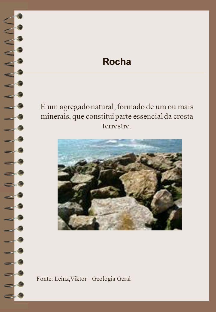 Rocha É um agregado natural, formado de um ou mais minerais, que constitui parte essencial da crosta terrestre.