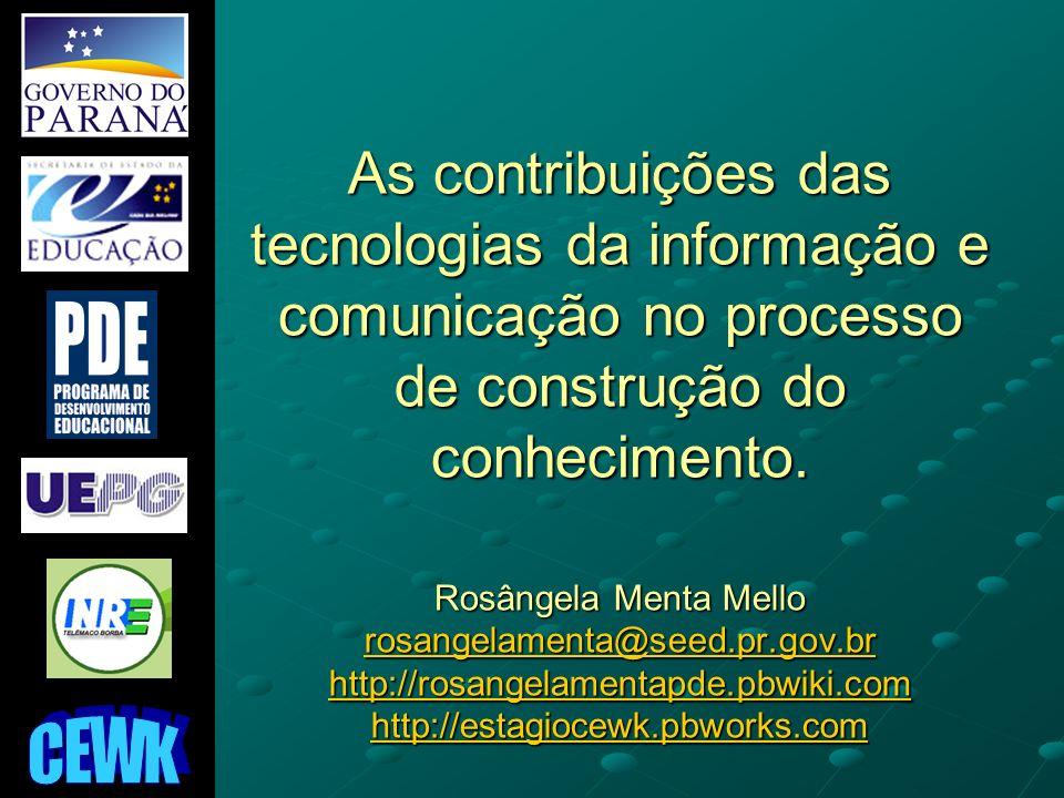 As contribuições das tecnologias da informação e comunicação no processo de construção do conhecimento. Rosângela Menta Mello rosangelamenta@seed.pr.gov.br http://rosangelamentapde.pbwiki.com http://estagiocewk.pbworks.com