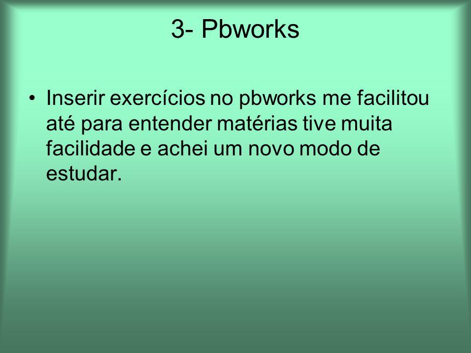 3- PbworksInserir exercícios no pbworks me facilitou até para entender matérias tive muita facilidade e achei um novo modo de estudar.