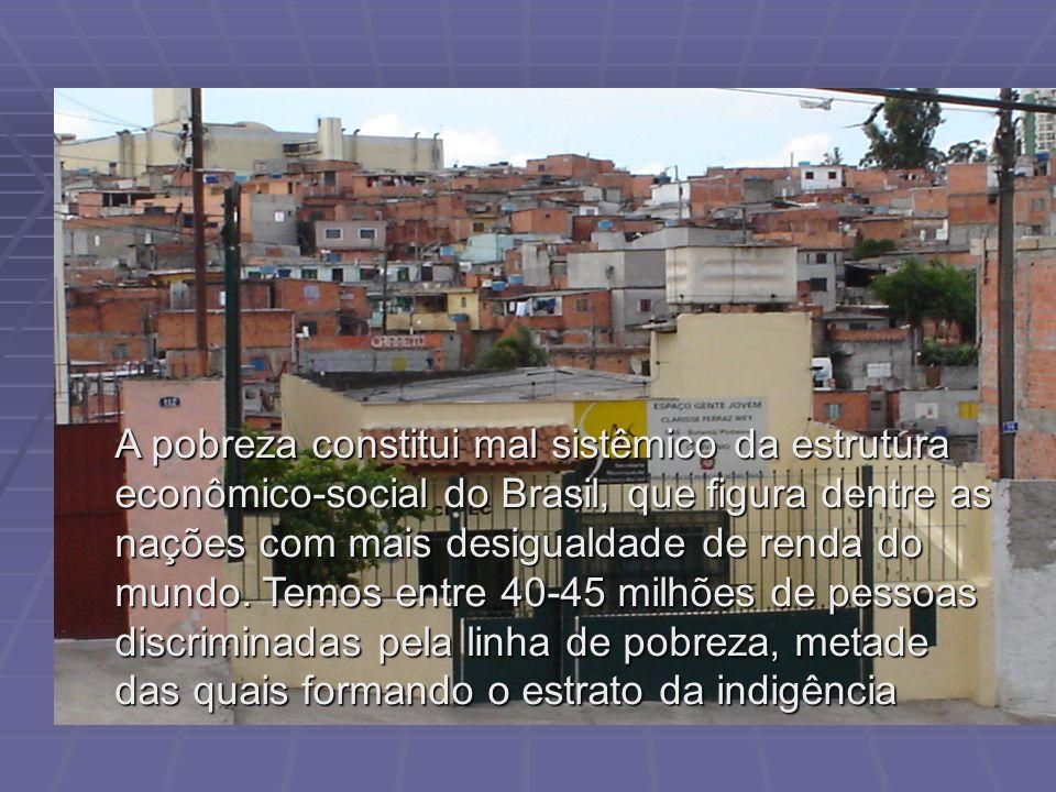 A pobreza constitui mal sistêmico da estrutura econômico-social do Brasil, que figura dentre as nações com mais desigualdade de renda do mundo.