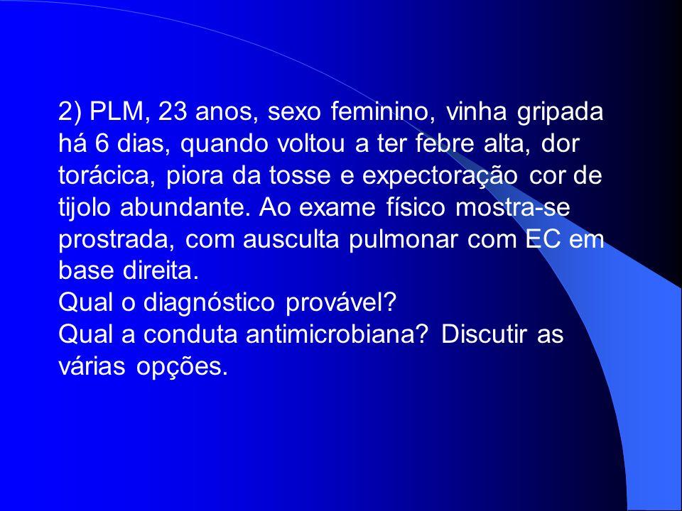 2) PLM, 23 anos, sexo feminino, vinha gripada há 6 dias, quando voltou a ter febre alta, dor torácica, piora da tosse e expectoração cor de tijolo abundante. Ao exame físico mostra-se prostrada, com ausculta pulmonar com EC em base direita.