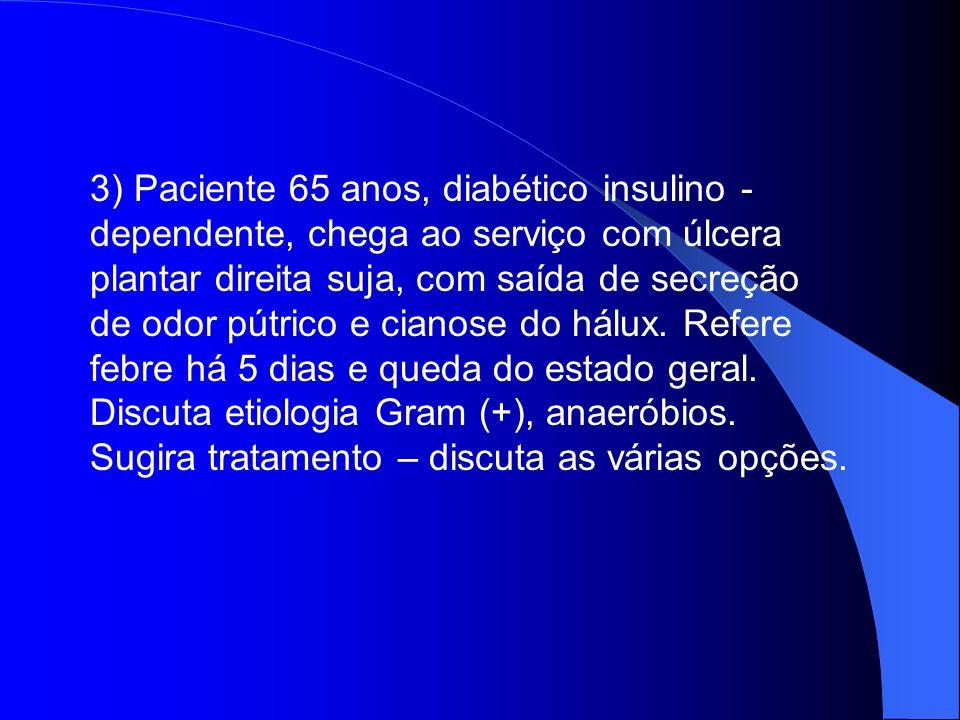 3) Paciente 65 anos, diabético insulino -dependente, chega ao serviço com úlcera plantar direita suja, com saída de secreção de odor pútrico e cianose do hálux. Refere febre há 5 dias e queda do estado geral.