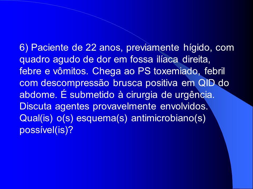 6) Paciente de 22 anos, previamente hígido, com quadro agudo de dor em fossa ilíaca direita, febre e vômitos. Chega ao PS toxemiado, febril com descompressão brusca positiva em QID do abdome. É submetido à cirurgia de urgência.