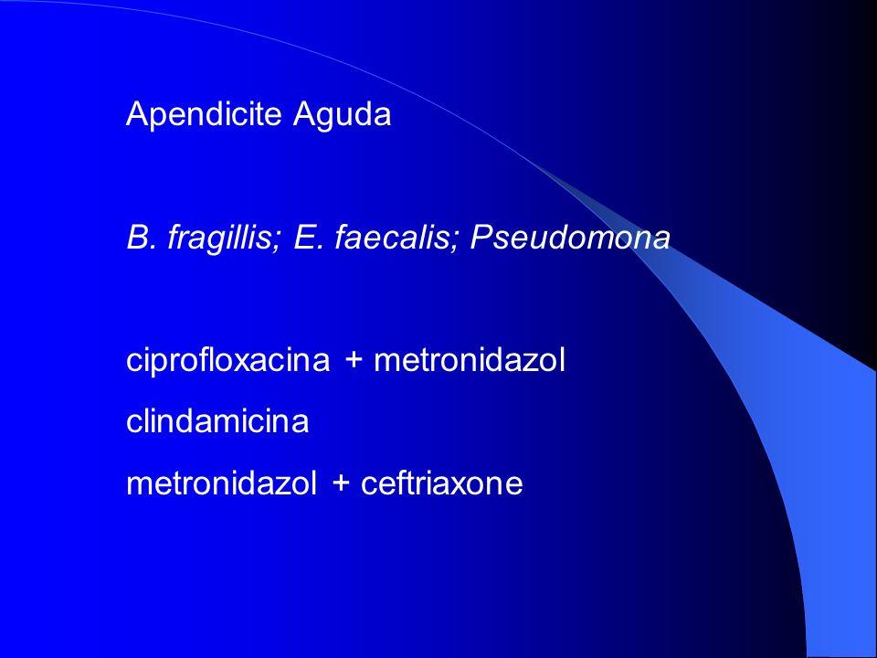 Apendicite Aguda B. fragillis; E. faecalis; Pseudomona. ciprofloxacina + metronidazol. clindamicina.
