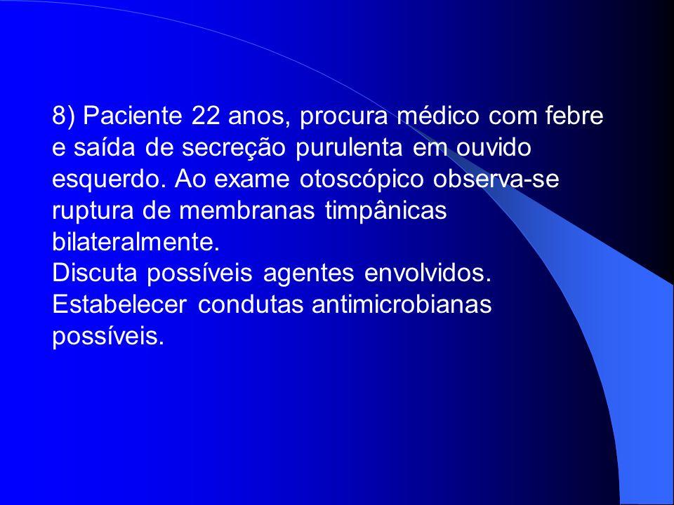 8) Paciente 22 anos, procura médico com febre e saída de secreção purulenta em ouvido esquerdo. Ao exame otoscópico observa-se ruptura de membranas timpânicas bilateralmente.