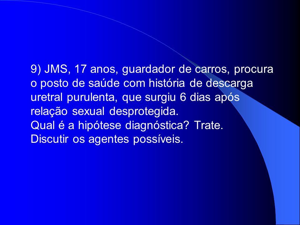 9) JMS, 17 anos, guardador de carros, procura o posto de saúde com história de descarga uretral purulenta, que surgiu 6 dias após relação sexual desprotegida.