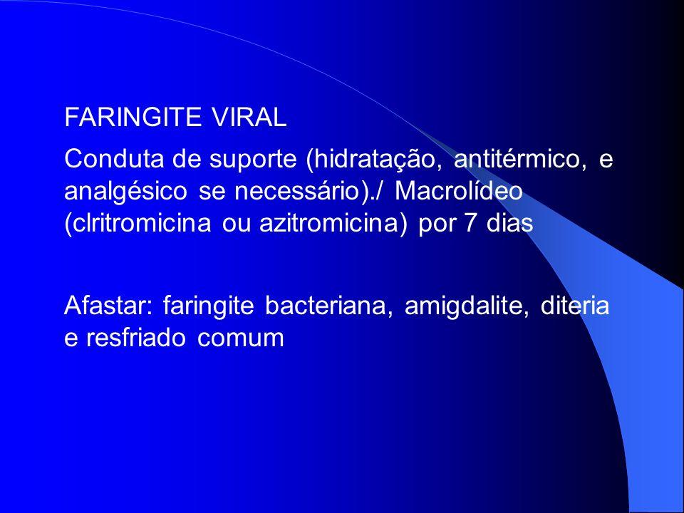 FARINGITE VIRAL Conduta de suporte (hidratação, antitérmico, e analgésico se necessário)./ Macrolídeo (clritromicina ou azitromicina) por 7 dias.