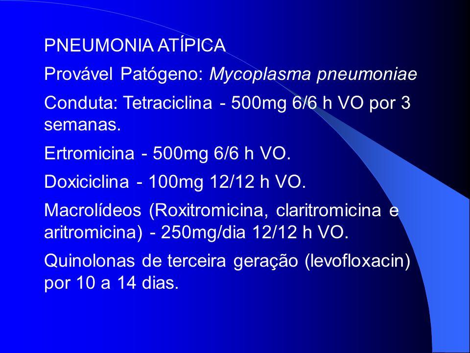 PNEUMONIA ATÍPICA Provável Patógeno: Mycoplasma pneumoniae. Conduta: Tetraciclina - 500mg 6/6 h VO por 3 semanas.
