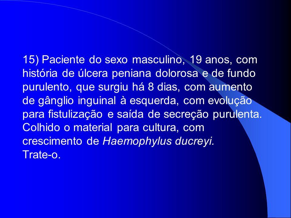 15) Paciente do sexo masculino, 19 anos, com história de úlcera peniana dolorosa e de fundo purulento, que surgiu há 8 dias, com aumento de gânglio inguinal à esquerda, com evolução para fistulização e saída de secreção purulenta. Colhido o material para cultura, com crescimento de Haemophylus ducreyi.