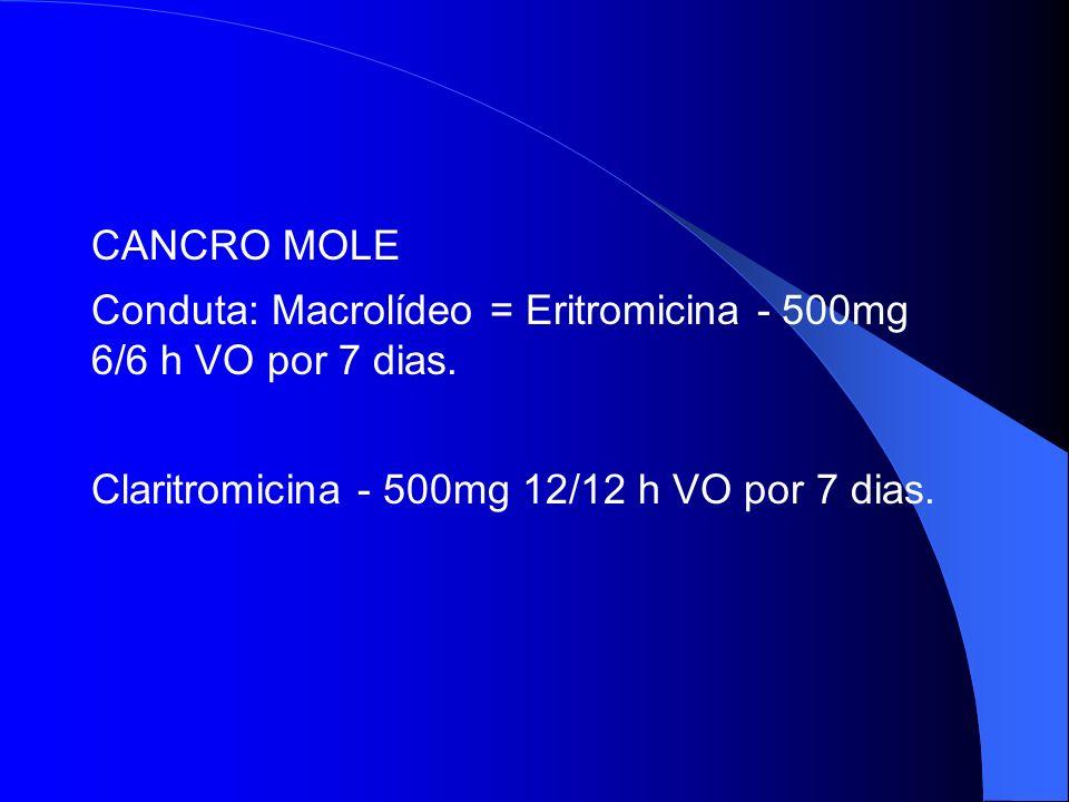 CANCRO MOLE Conduta: Macrolídeo = Eritromicina - 500mg 6/6 h VO por 7 dias.