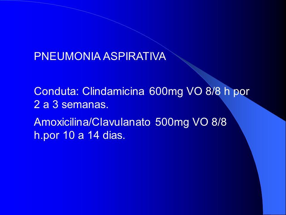 PNEUMONIA ASPIRATIVA Conduta: Clindamicina 600mg VO 8/8 h por 2 a 3 semanas.