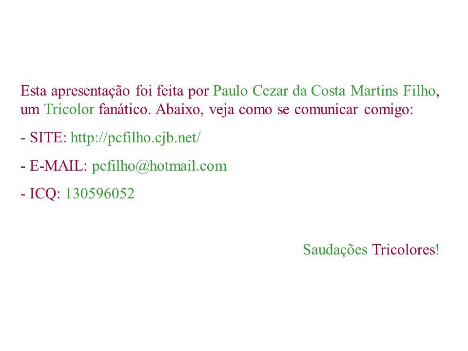 Esta apresentação foi feita por Paulo Cezar da Costa Martins Filho, um Tricolor fanático. Abaixo, veja como se comunicar comigo: