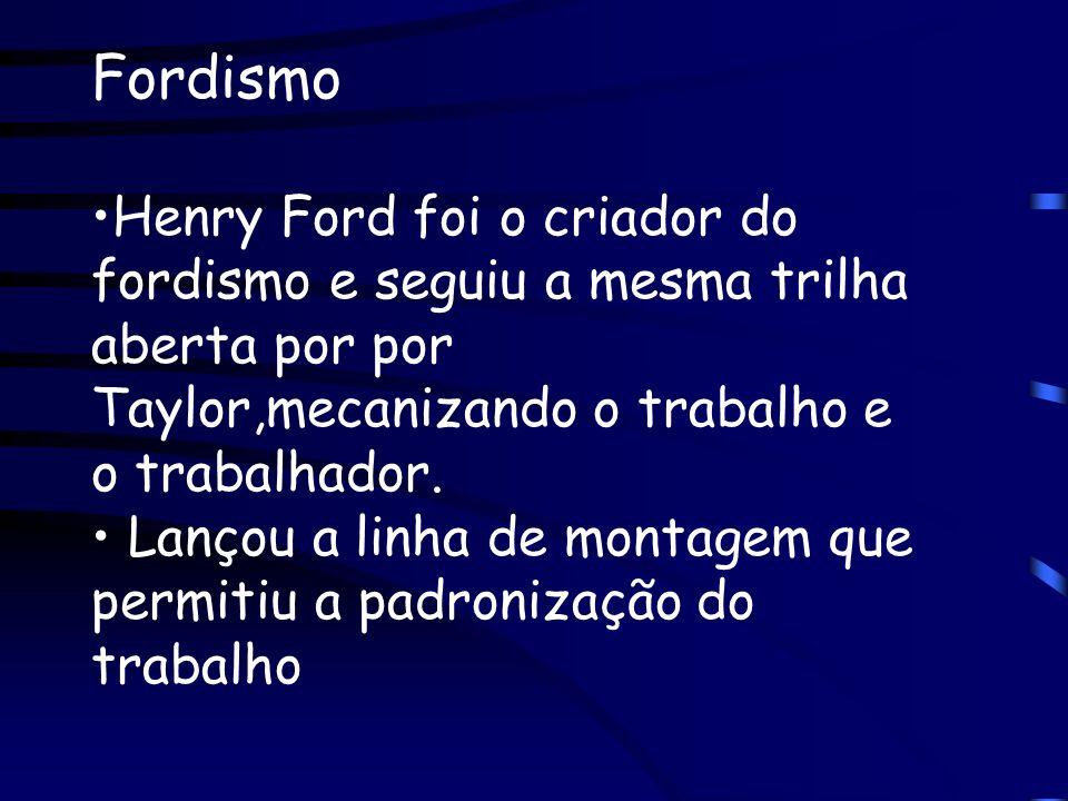 Fordismo Henry Ford foi o criador do fordismo e seguiu a mesma trilha aberta por por Taylor,mecanizando o trabalho e o trabalhador.