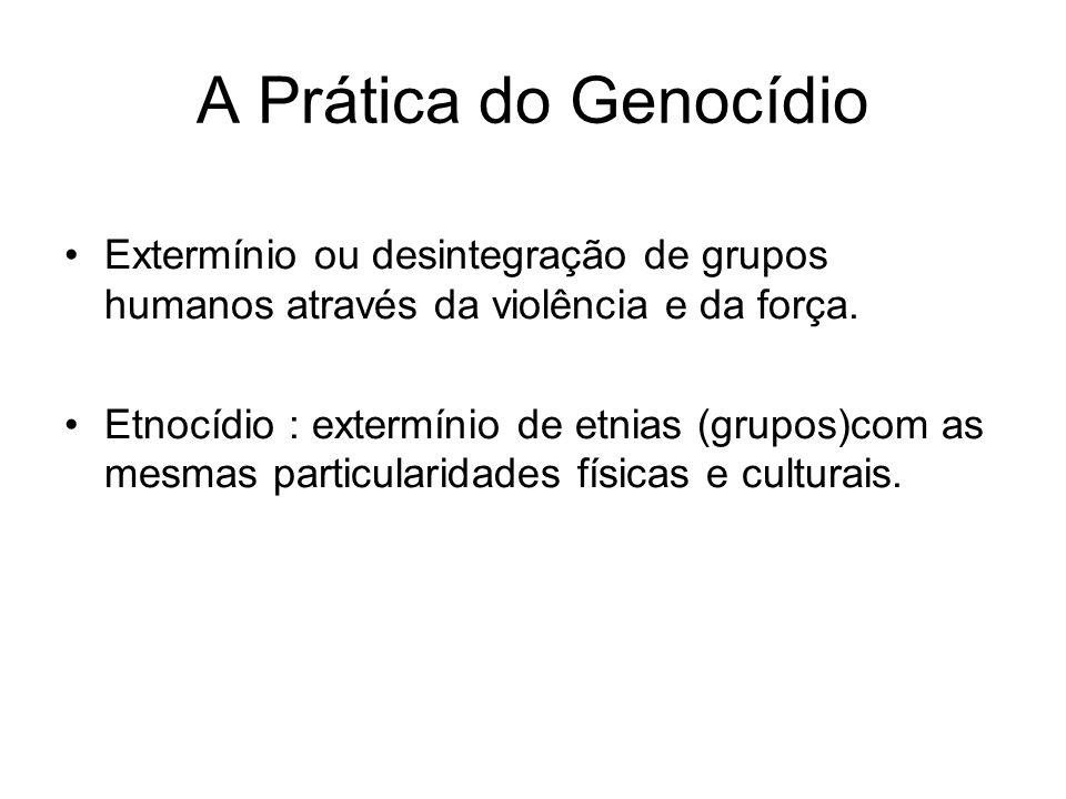 A Prática do Genocídio Extermínio ou desintegração de grupos humanos através da violência e da força.