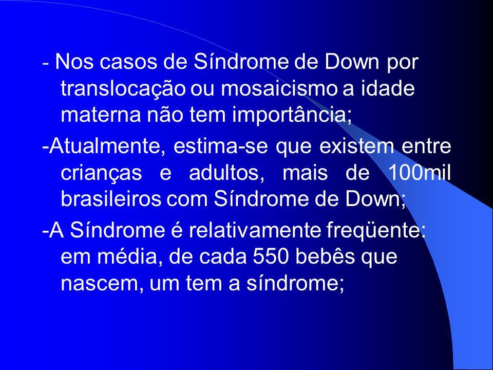 - Nos casos de Síndrome de Down por translocação ou mosaicismo a idade materna não tem importância;