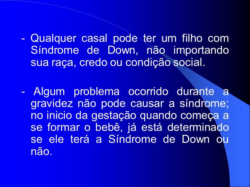 - Qualquer casal pode ter um filho com Síndrome de Down, não importando sua raça, credo ou condição social.