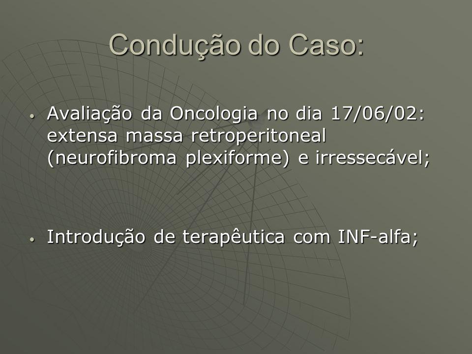 Condução do Caso: Avaliação da Oncologia no dia 17/06/02: extensa massa retroperitoneal (neurofibroma plexiforme) e irressecável;