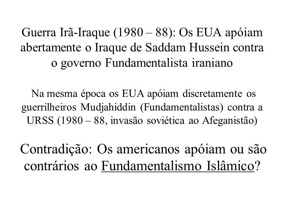 Guerra Irã-Iraque (1980 – 88): Os EUA apóiam abertamente o Iraque de Saddam Hussein contra o governo Fundamentalista iraniano Na mesma época os EUA apóiam discretamente os guerrilheiros Mudjahiddin (Fundamentalistas) contra a URSS (1980 – 88, invasão soviética ao Afeganistão) Contradição: Os americanos apóiam ou são contrários ao Fundamentalismo Islâmico