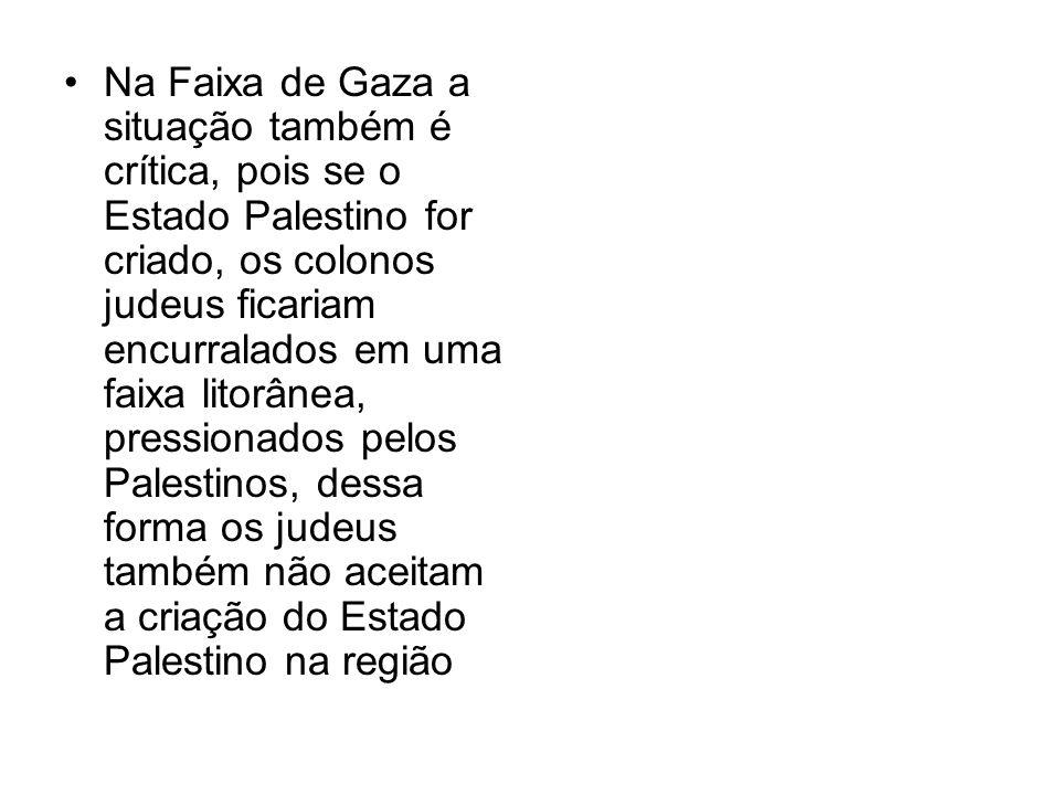 Na Faixa de Gaza a situação também é crítica, pois se o Estado Palestino for criado, os colonos judeus ficariam encurralados em uma faixa litorânea, pressionados pelos Palestinos, dessa forma os judeus também não aceitam a criação do Estado Palestino na região