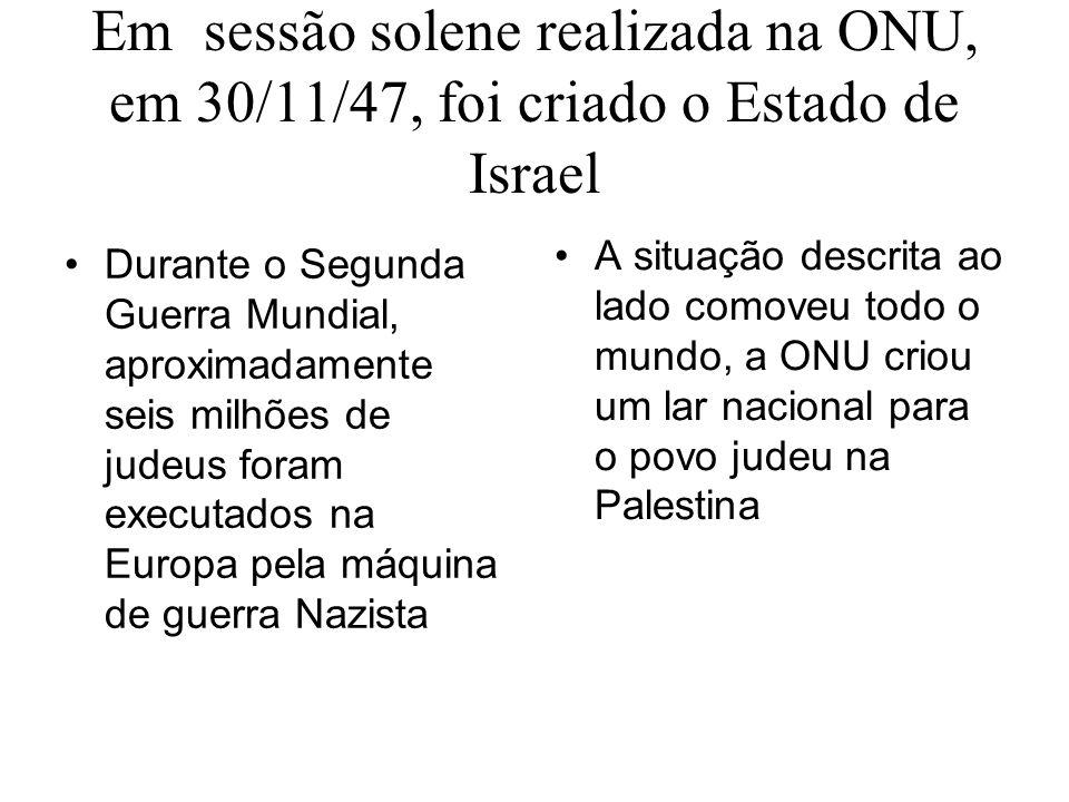 Em sessão solene realizada na ONU, em 30/11/47, foi criado o Estado de Israel