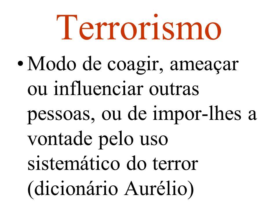 Terrorismo Modo de coagir, ameaçar ou influenciar outras pessoas, ou de impor-lhes a vontade pelo uso sistemático do terror (dicionário Aurélio)