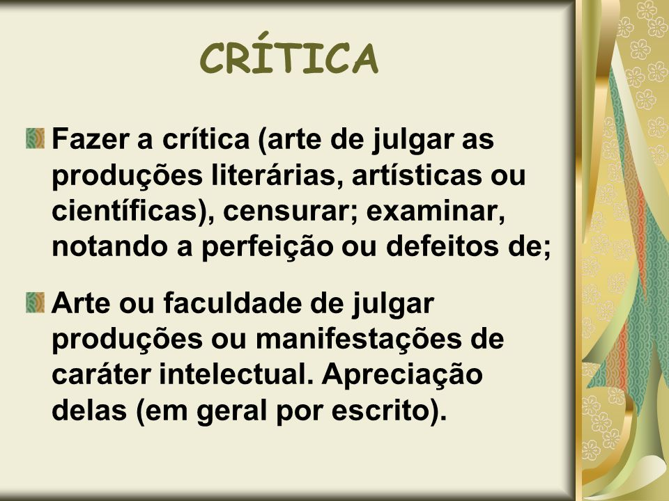 CRÍTICAFazer a crítica (arte de julgar as produções literárias, artísticas ou científicas), censurar; examinar, notando a perfeição ou defeitos de;