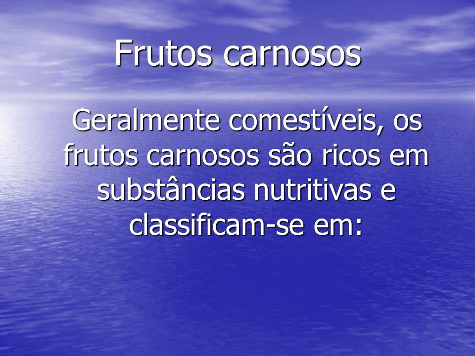 Frutos carnosos Geralmente comestíveis, os frutos carnosos são ricos em substâncias nutritivas e classificam-se em: