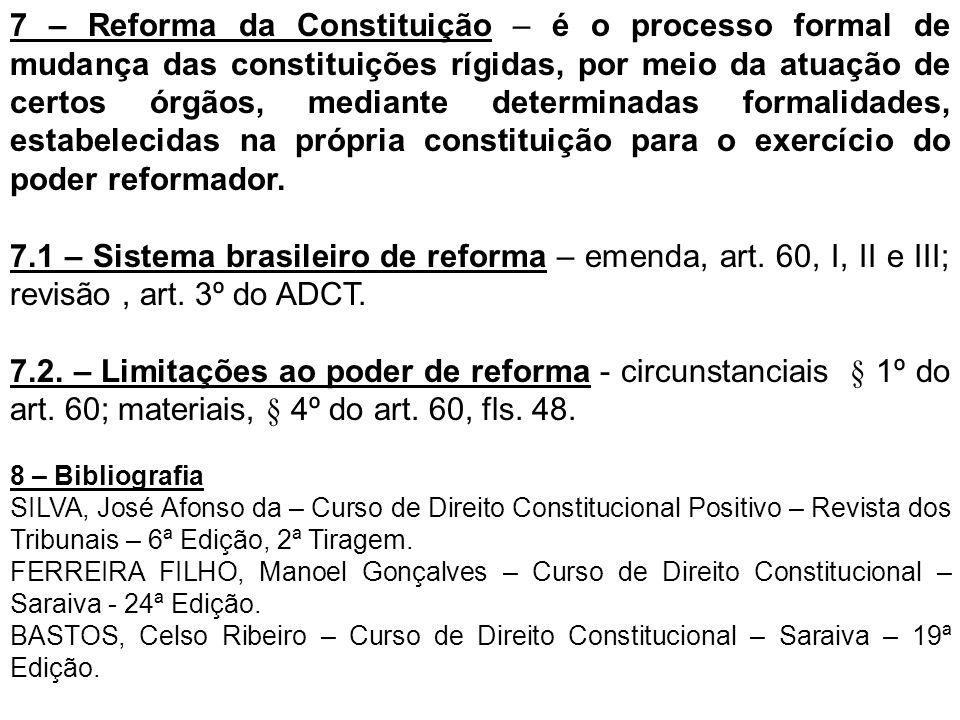 7 – Reforma da Constituição – é o processo formal de mudança das constituições rígidas, por meio da atuação de certos órgãos, mediante determinadas formalidades, estabelecidas na própria constituição para o exercício do poder reformador.