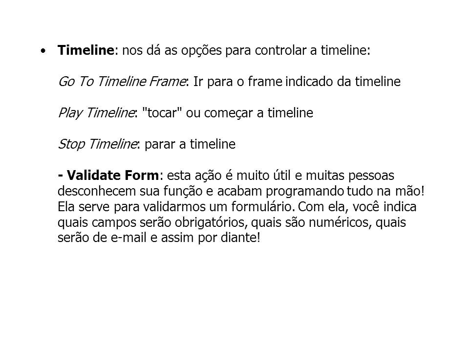 Timeline: nos dá as opções para controlar a timeline: Go To Timeline Frame: Ir para o frame indicado da timeline Play Timeline: tocar ou começar a timeline Stop Timeline: parar a timeline - Validate Form: esta ação é muito útil e muitas pessoas desconhecem sua função e acabam programando tudo na mão.